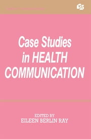 Case Studies in Health Communication ebook by Eileen Berlin Ray