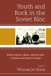 Youth and Rock in the Soviet Bloc - Youth Cultures, Music, and the State in Russia and Eastern Europe ebook by William Jay Risch,Jonathyne Briggs,Kate Gerrard,Sandor Horvath,Tom Junes,Gregory Kveberg,Polly McMichael,David Tompkins,Gleb Tsipursky,Dean Vuletic,Christopher J. Ward,Sergei I. Zhuk