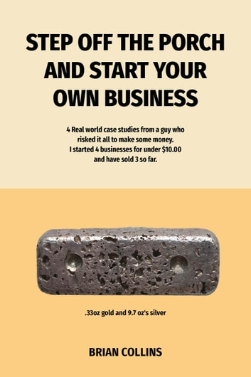 Step Off The Porch And Start Your Own Business - 4 Real World Case Studies From A Guy Who Risked It All To Make Some Money. I Started 4 Businesses For Under $10 each and Have Sold 3 So Far. ebook by Brian Collins