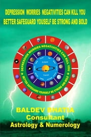 Depression Worries Negativities Can Kill You - Better Safeguard Yourself Be Strong And Bold ebook by Baldev Bhatia