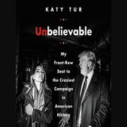Unbelievable - My Front-Row Seat to the Craziest Campaign in American History audiolibro by Katy Tur