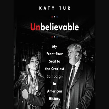 Unbelievable - My Front-Row Seat to the Craziest Campaign in American History audiobook by Katy Tur