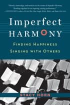 Imperfect Harmony - Finding Happiness Singing with Others e-bok by Stacy Horn