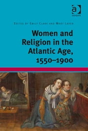 Women and Religion in the Atlantic Age, 1550-1900 ebook by Professor Emily Clark,Dr Mary Laven