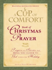 A Cup of Comfort Book of Christmas Prayer - Prayers and Stories that Bring You Closer to God During the Holiday ebook by Susan B Townsend