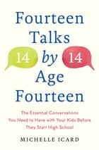 Fourteen Talks by Age Fourteen - The Essential Conversations You Need to Have with Your Kids Before They Start High School ebook by Michelle Icard