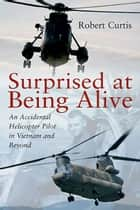 Surprised at Being Alive - An Accidental Helicopter Pilot in Vietnam and Beyond ekitaplar by Robert F. Curtis