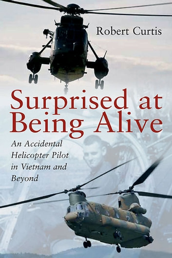 Surprised at Being Alive - An Accidental Helicopter Pilot in Vietnam and Beyond ebook by Robert F. Curtis