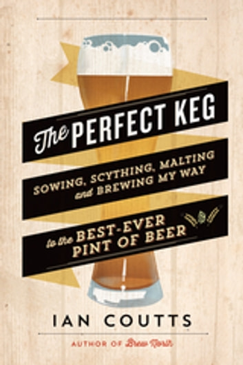 The Perfect Keg - Sowing, Scything, Malting and Brewing My Way to the Best-Ever Pint of Beer ebook by Ian Coutts