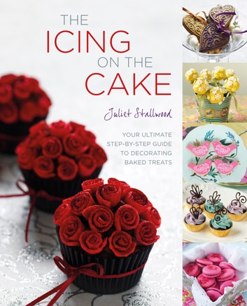 The Icing on the Cake: Your Ultimate Step-by-Step Guide to Decorating Baked Treats ebook by Juliet Stallwood Author