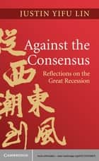 Against the Consensus - Reflections on the Great Recession ebook by Justin Yifu Lin