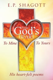 From God's Heart, To Mine, To Yours ebook by E.P. Shagott
