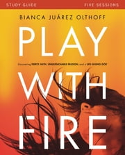 Play with Fire Study Guide - Discovering Fierce Faith, Unquenchable Passion and a Life-Giving God ebook by Bianca Juarez Olthoff