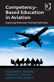 Competency-Based Education in Aviation - Exploring Alternate Training Pathways ebook by Assoc Prof Tim Mavin,Dr Steven Hodge,Dr Suzanne K Kearns