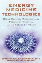 Energy Medicine Technologies ebook by Finley Eversole, Ph.D.,Karl Maret, M.D.