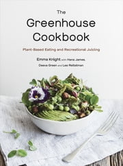 The Greenhouse Cookbook - Plant-Based Eating and Recreational Juicing ebook by Emma Knight