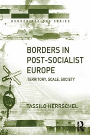 Borders in Post-Socialist Europe - Territory, Scale, Society ebook by Tassilo Herrschel