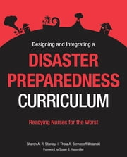 Designing and Integrating a Disaster Preparedness Curriculum ebook by Sharon Stanley, PD, RN, RS, FAAN, COL (ret),Thola A. Bennecoff Wolanski, MSN, RN