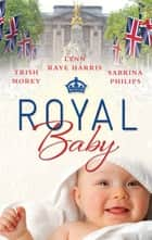 Royal Baby - 3 Book Box Set ebook by Trish Morey, Lynn Raye Harris, Sabrina Philips