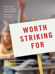 Worth Striking For - Why Education Policy is Every Teacher's Concern (Lessons from Chicago) ebook by Isabel Nunez,Gregory Michie,Pamela Konkol