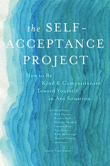 The Self-Acceptance Project - How to Be Kind and Compassionate Toward Yourself in Any Situation ebook by Various Authors,Tara Brach, Ph.D.,Friedemann Schaub,Karla McLaren,Steven C. Hayes, Ph.D,Jay Earley, Ph.D.,Erin Olivo, Ph.D.,Harville Hendrix, PhD,Kristin Neff, PhD,Judith Blackstone, Ph.D.,Bruce Tift,Jeff Foster,Raphael Cushnir,Geneen Roth,Mark Nepo,Rick Hanson, Ph.D.,Kelly McGonigal, Ph.D.,Colin Tipping,Sharon Salzberg,Robert Augustus Masters, PhD
