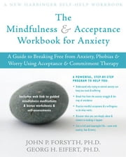 The Mindfulness and Acceptance Workbook for Anxiety: A Guide to Breaking Free from Anxiety, Phobias, and Worry Using Acceptance and Commitment Therapy ebook by Forsyth, John P.