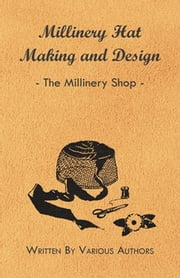 Millinery Hat Making and Design - The Millinery Shop ebook by Various