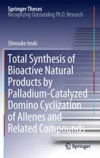 Total Synthesis of Bioactive Natural Products by Palladium-Catalyzed Domino Cyclization of Allenes and Related Compounds ebook by Shinsuke Inuki