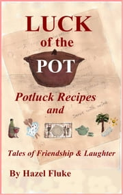 Luck of the Pot: Potluck Recipes and Tales of Friendship & Laughter ebook by Hazel Fluke