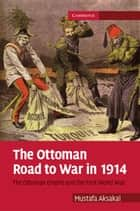 The Ottoman Road to War in 1914 - The Ottoman Empire and the First World War ebook by Mustafa Aksakal