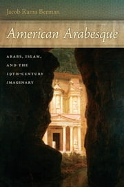 American Arabesque - Arabs and Islam in the Nineteenth Century Imaginary ebook by Jacob Rama Berman