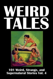Weird Tales: 101 Weird, Strange, and Supernatural Stories Volume 4 ebook by Various