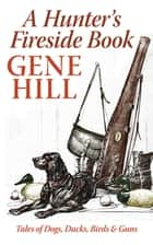 A Hunter's Fireside Book - Tales of Dogs, Ducks, Birds, & Guns ebook by Gene Hill