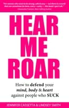 Hear Me Roar - How to Defend Your Mind, Body and Heart Against People Who Suck ebook by Jennifer Cassetta, Lindsey Smith