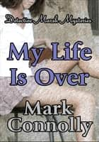 My Life is Over - Detective Marsh Mysteries, #4 ebook by Mark Connolly
