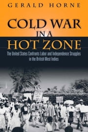 Cold War in a Hot Zone: The United States Confronts Labor and Independence Struggles in the British West Indies ebook by Horne, Gerald C