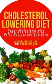 Cholesterol Lowering Diet: Lower Cholesterol with Paleo Recipes and Low Carb ebook by Jacqueline Collins,Sarah Nelson