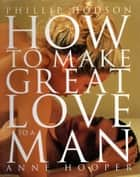 How to Make Great Love to a Man ebook by Phillip Hodson, Anne Hooper