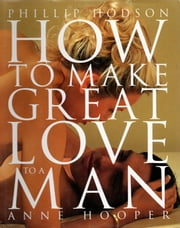How to Make Great Love to a Man ebook by Phillip Hodson,Anne Hooper Anne Hooper