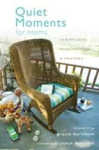 Quiet Moments for Moms - Scriptures, Meditations, and Prayers ebook by Joyce Williams