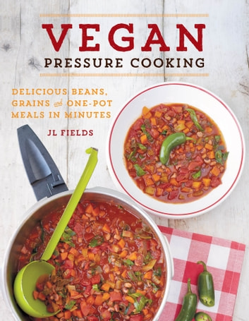 Vegan Pressure Cooking - Delicious Beans, Grains, and One-Pot Meals in Minutes ebook by JL Fields