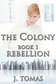 The Colony Book 1: Rebellion ebook by J. Tomas