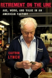 Retirement on the Line - Age, Work, and Value in an American Factory ebook by Caitrin Lynch
