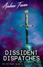 Dissident Dispatches - An Alt-Right Guide to Christian Theology eBook by Andrew Fraser