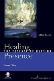 Healing Presence - The Essence of Nursing, Second Edition ebook by JoEllen Goertz Koerner, RN, PhD, FAAN