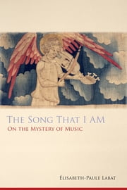 The Song That I Am - On the Mystery of Music ebook by Elisabeth-Paule Labat,Erik Varden OCSO