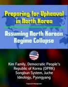 Preparing for Upheaval in North Korea: Assuming North Korean Regime Collapse - Kim Family, Democratic People's Republic of Korea (DPRK), Songbun System, Juche Ideology, Pyongyang ebook by Progressive Management