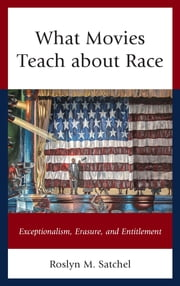 What Movies Teach about Race - Exceptionalism, Erasure, and Entitlement ebook by Roslyn M. Satchel