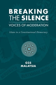 BREAKING THE SILENCE - Voices of Moderation: Islam in a Constitutional Democracy ebook by G25 Malaysia,Tan Sri Ahmad Kamil,Dato' Noor Farida Ariffin