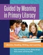 Guided by Meaning in Primary Literacy: Libraries, Reading, Writing, and Learning ebook by Joyce Armstrong Carroll Ed.D, H.L.D.,Kelley Barger,Karla James,Kristy Hill